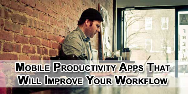 Mobile Productivity Apps That Will Improve Your Workflow