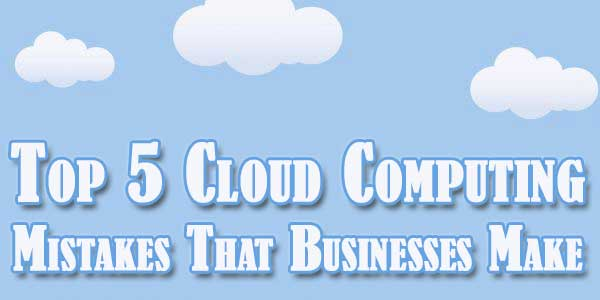 Top 5 Cloud Computing Mistakes That Businesses Make