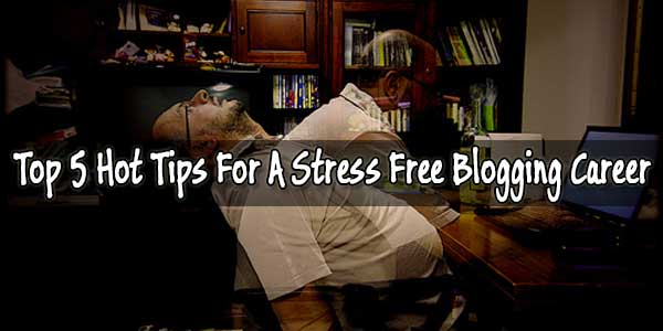 Top 5 Hot Tips For A Stress Free Blogging Career