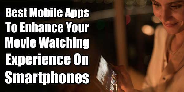 Best Mobile Apps To Enhance Your Movie Watching Experience On Smartphones