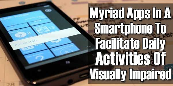 Myriad Apps In A Smartphone To Facilitate Daily Activities Of Visually Impaired