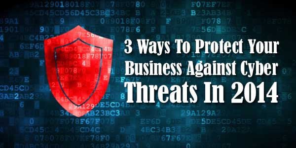 3 Ways To Protect Your Business Against Cyber Threats In 2014