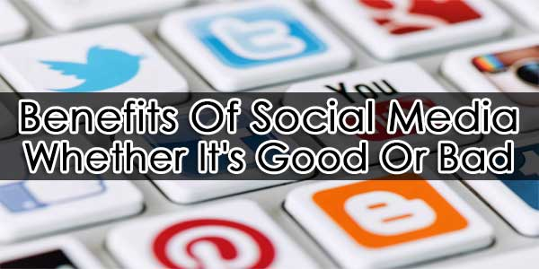 Benefits Of Social Media: Whether It's Good Or Bad