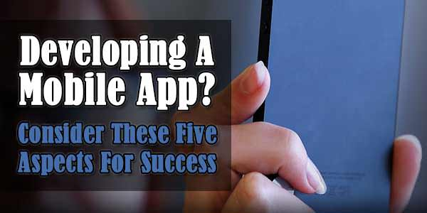 Developing A Mobile App? Consider These Five Aspects For Success