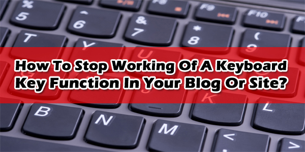 How To Stop Working Of A Keyboard Key Function In Your Blog Or Site?