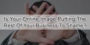 Is-Your-Online-Image-Putting-The-Rest-Of-Your-Business-To-Shame