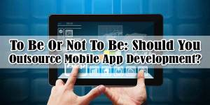 To-Be-Or-Not-To-Be-Should-You-Outsource-Mobile-App-Development