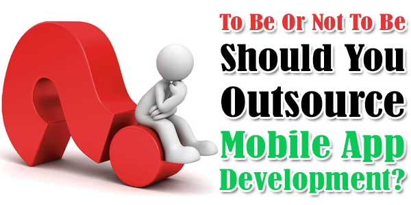 To Be Or Not To Be: Should You Outsource Mobile App Development?
