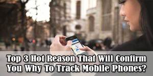 Top-3-Hot-Reason-That-Will-Confirm-You-Why-To-Track-Mobile-Phones