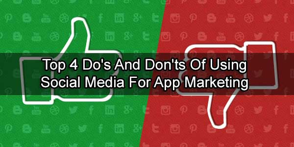 Top 4 Do's And Don'ts Of Using Social Media For App Marketing