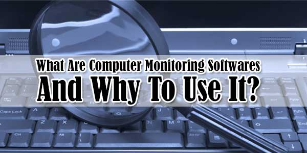 What Are Computer Monitoring Softwares And Why To Use It?