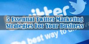 5-Essential-Twitter-Marketing-Strategies-For-Your-Business