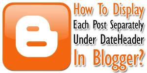 How-To-Display-Each-Post-Separately-Under-DateHeader-In-Blogger