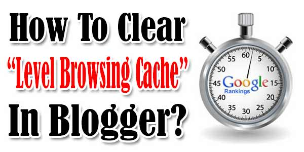 "How To Clear ""Level Browsing Cache"" Error In Blogger?"