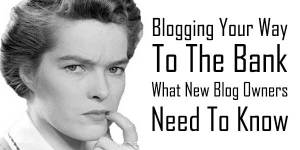 Blogging-Your-Way-To-The-Bank-What-New-Blog-Owners-Need-To-Know