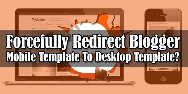 How-To-Forcefully-Redirect-Blogger-Mobile-Template-To-Desktop-Template