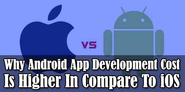 Why-Android-App-Development-Cost-Is-Higher-In-Compare-To-iOS