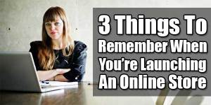3-Things-To-Remember-When-Youre-Launching-An-Online-Store