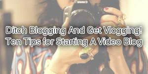 Ditch-Blogging-And-Get-Vlogging-Ten-Tips-for-Starting-A-Video-Blog