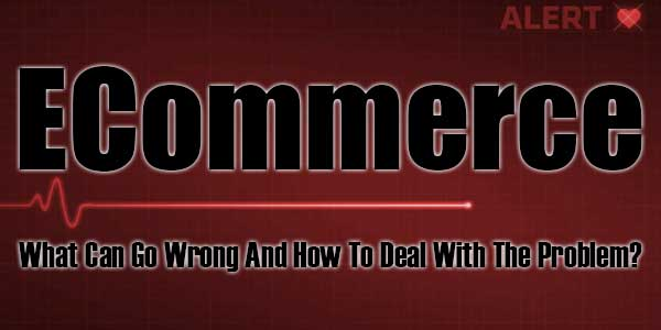 ECommerce-What-Can-Go-Wrong-And-How-To-Deal-With-The-Problem