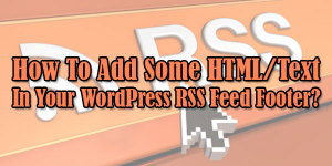 How-To-Add-Some-HTML-Text-In-Your-WordPress-RSS-Feed-Footer