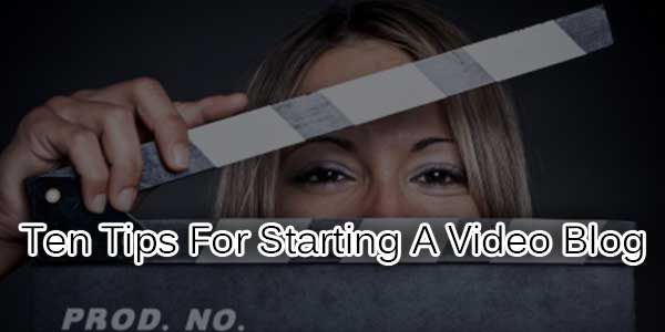 Ten-Tips-For-Starting-A-Video-Blog