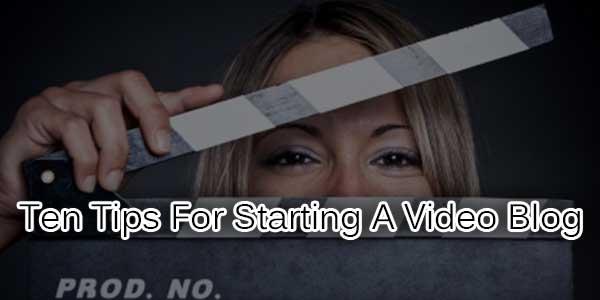 Ten-Tips-For-Starting-A-Video-Blog