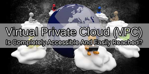 Virtual-Private-Cloud-VPC-Is-Completely-Accessible-And-Easily-Reached