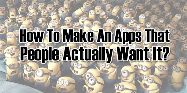 How-To-Make-An-Apps-That-People-Actually-Want-It