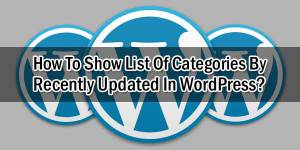 How-To-Show-List-Of-Categories-By-Recently-Updated-In-WordPress