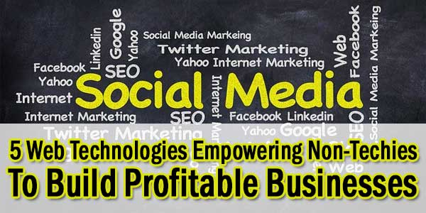 5-Web-Technologies-Empowering-Non-Techies-To-Build-Profitable-Businesses