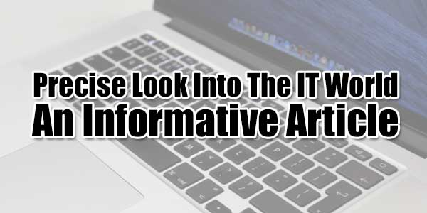Precise-Look-Into-The-IT-World-–-An-Informative-Article