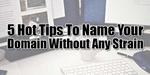 5-Hot-Tips-To-Name-Your-Domain-Without-Any-Strain