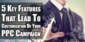 5-Key-Features-That-Lead-To-Customization-Of-Your-PPC-Campaign