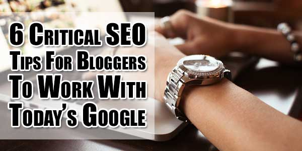 6-Critical-SEO-Tips-For-Bloggers-To-Work-With-Today-Google