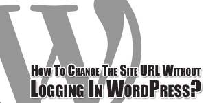 How-To-Change-The-Site-URL-Without-Logging-In-WordPress