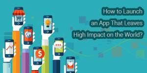 How-To-Launch-An-App-That-Leaves-High-Impact-On-The-World