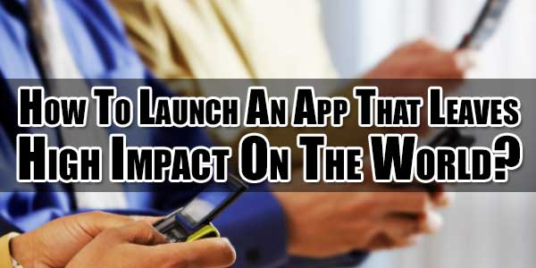 How-To-Launch-An-Apps-That-Leaves-High-Impact-On-The-World