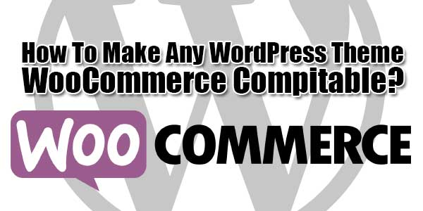 How-To-Make-Any-WordPress-Theme-WooCommerce-Compitable