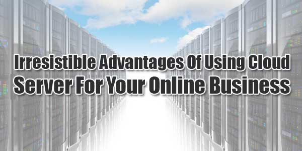 Irresistible-Advantages-Of-Using-Cloud-Server-For-Your-Online-Business