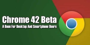 Chrome-42-Beta-A-Boon-For-Desktop-And-Smartphone-Users
