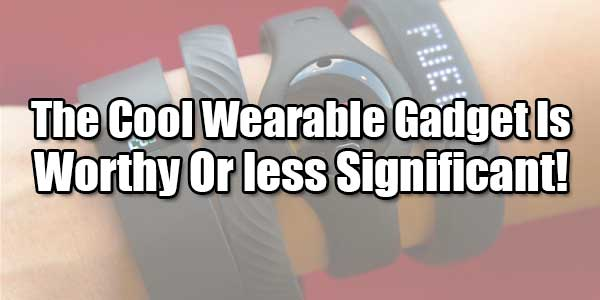 The-Cool-Wearable-Gadget-Is-Worthy-Or-less-Significant!
