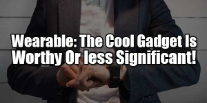 Wearable-The-Cool-Gadget-Is-Worthy-Or-less-Significant!
