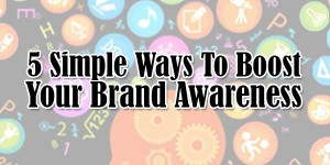 5-Simple-Ways-To-Boost-Your-Brand-Awareness