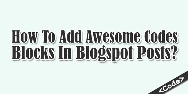 How-To-Add-Awesome-Codes-Blocks-In-Blogspot-Posts