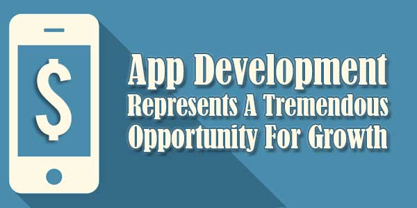App-Development-Represents-A-Tremendous-Opportunity-For-Growth