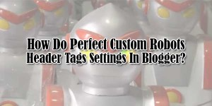 How-Do-Perfect-Custom-Robots-Header-Tags-Settings-In-Blogger
