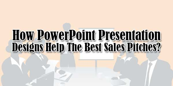 how powerpoint presentation designs help the best sales pitches