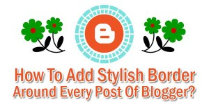 How-To-Add-Stylish-Border-Around-Every-Post-Of-Blogger