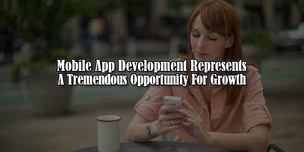 Mobile-App-Development-Represents-A-Tremendous-Opportunity-For-Growth